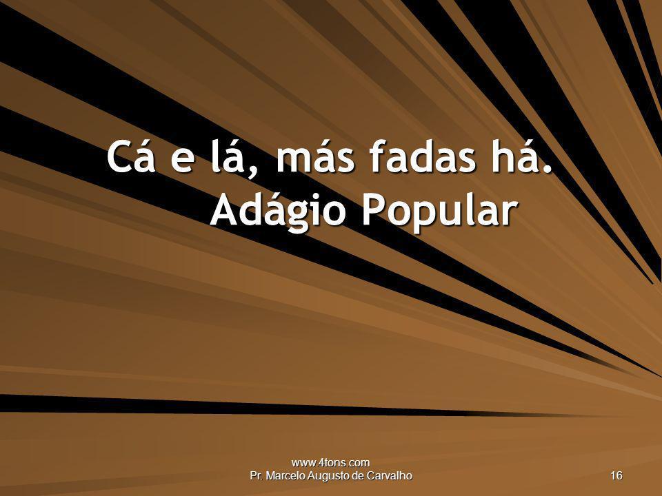 www.4tons.com Pr. Marcelo Augusto de Carvalho 16 Cá e lá, más fadas há. Adágio Popular