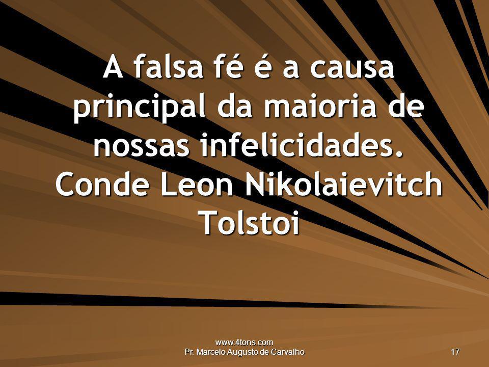 www.4tons.com Pr. Marcelo Augusto de Carvalho 17 A falsa fé é a causa principal da maioria de nossas infelicidades. Conde Leon Nikolaievitch Tolstoi