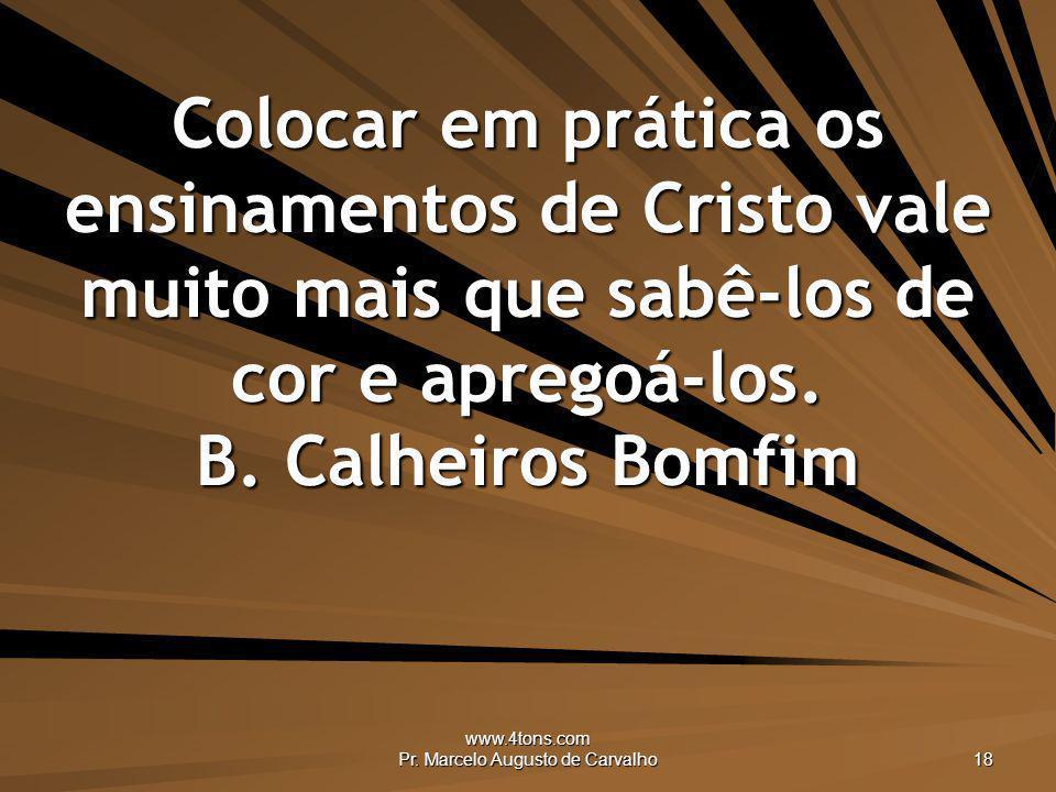 www.4tons.com Pr. Marcelo Augusto de Carvalho 18 Colocar em prática os ensinamentos de Cristo vale muito mais que sabê-los de cor e apregoá-los. B. Ca