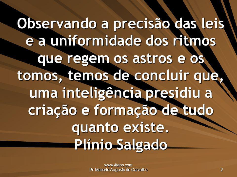 www.4tons.com Pr. Marcelo Augusto de Carvalho 2 Observando a precisão das leis e a uniformidade dos ritmos que regem os astros e os tomos, temos de co