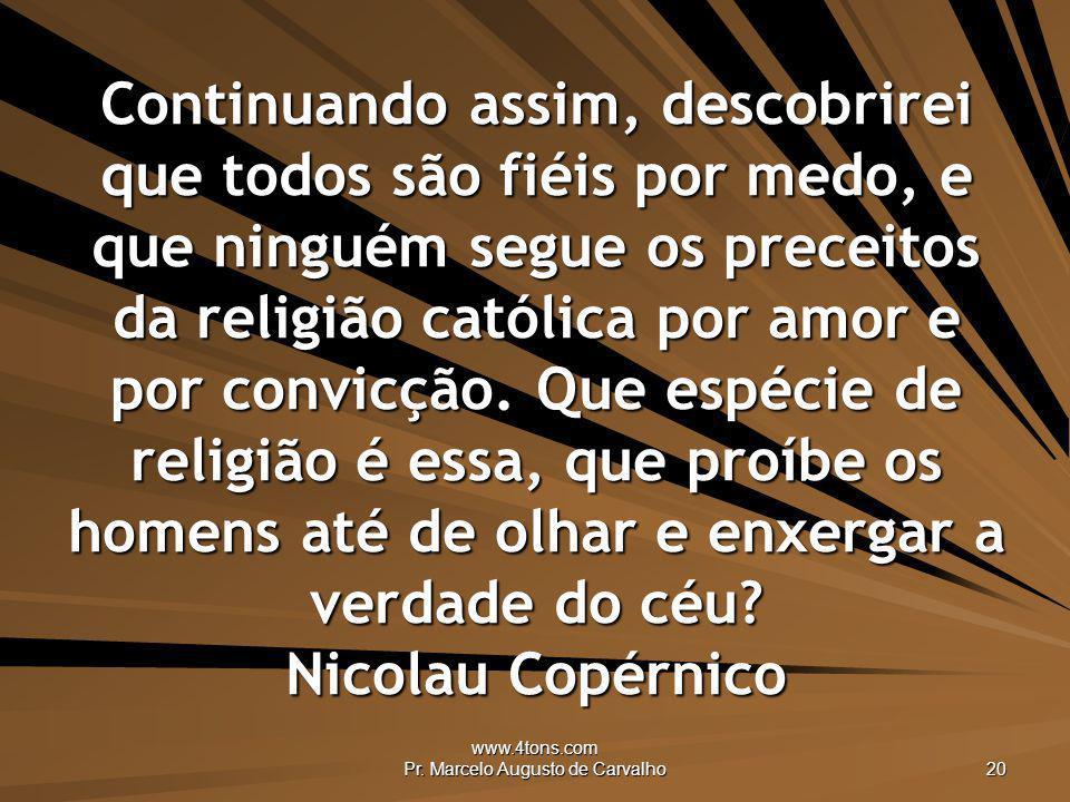 www.4tons.com Pr. Marcelo Augusto de Carvalho 20 Continuando assim, descobrirei que todos são fiéis por medo, e que ninguém segue os preceitos da reli