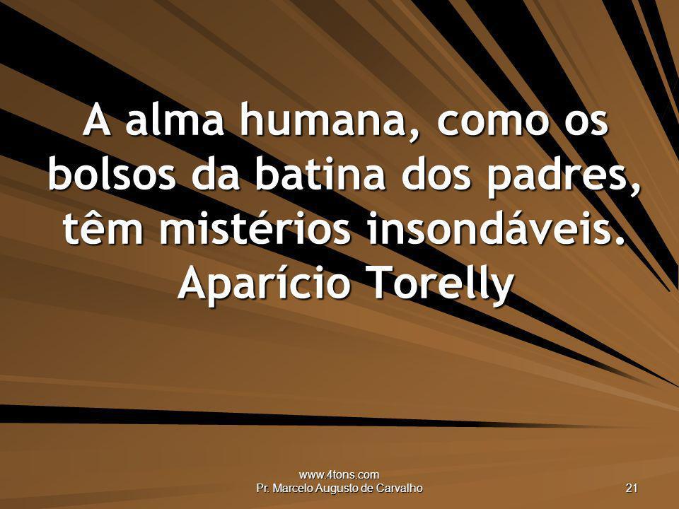 www.4tons.com Pr. Marcelo Augusto de Carvalho 21 A alma humana, como os bolsos da batina dos padres, têm mistérios insondáveis. Aparício Torelly