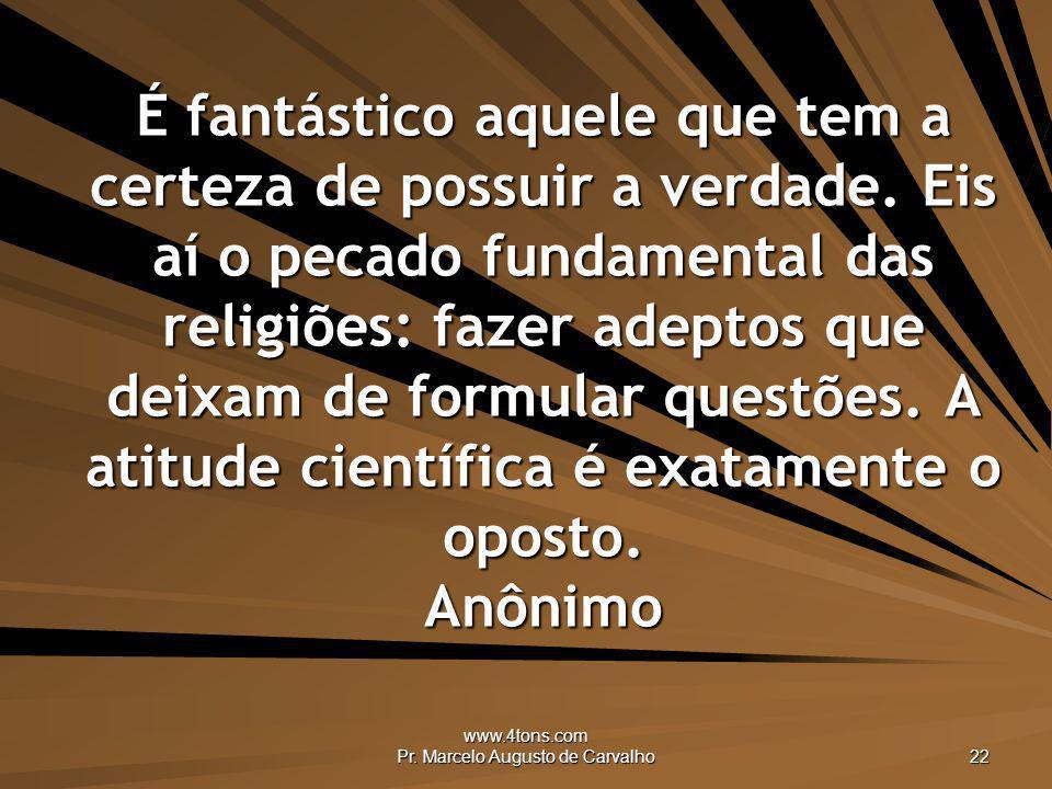 www.4tons.com Pr. Marcelo Augusto de Carvalho 22 É fantástico aquele que tem a certeza de possuir a verdade. Eis aí o pecado fundamental das religiões