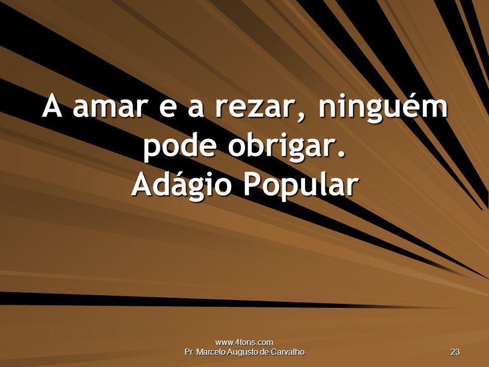 www.4tons.com Pr. Marcelo Augusto de Carvalho 23 A amar e a rezar, ninguém pode obrigar. Adágio Popular