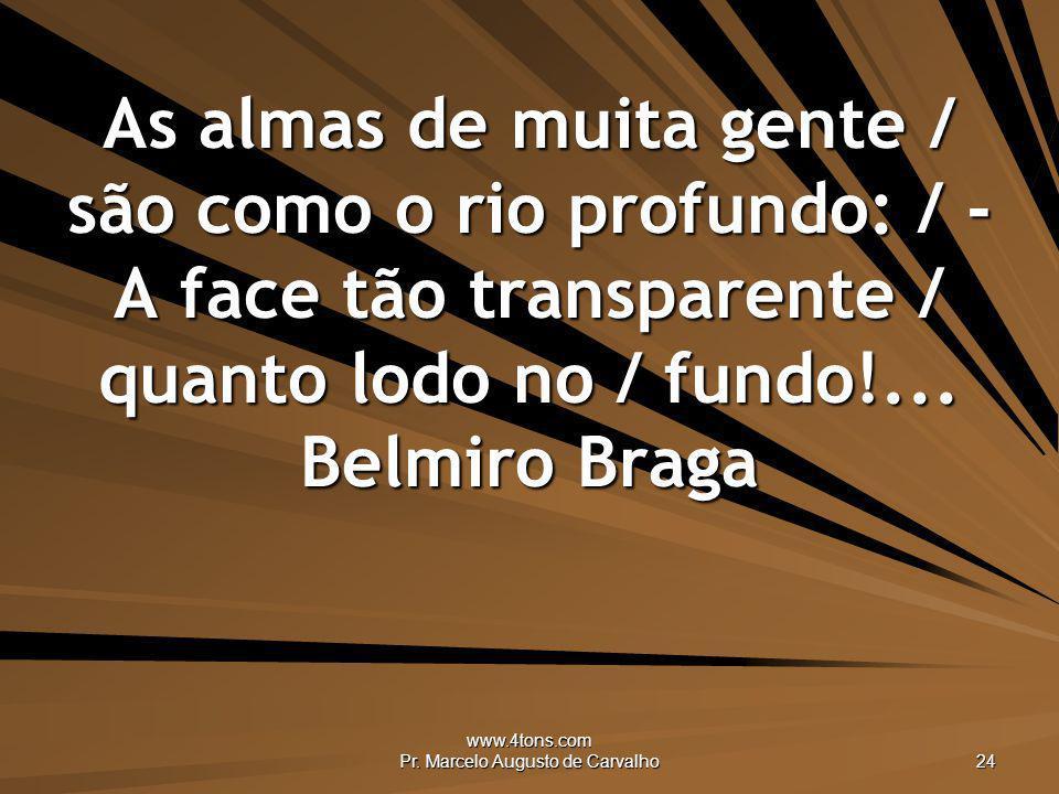 www.4tons.com Pr. Marcelo Augusto de Carvalho 24 As almas de muita gente / são como o rio profundo: / - A face tão transparente / quanto lodo no / fun