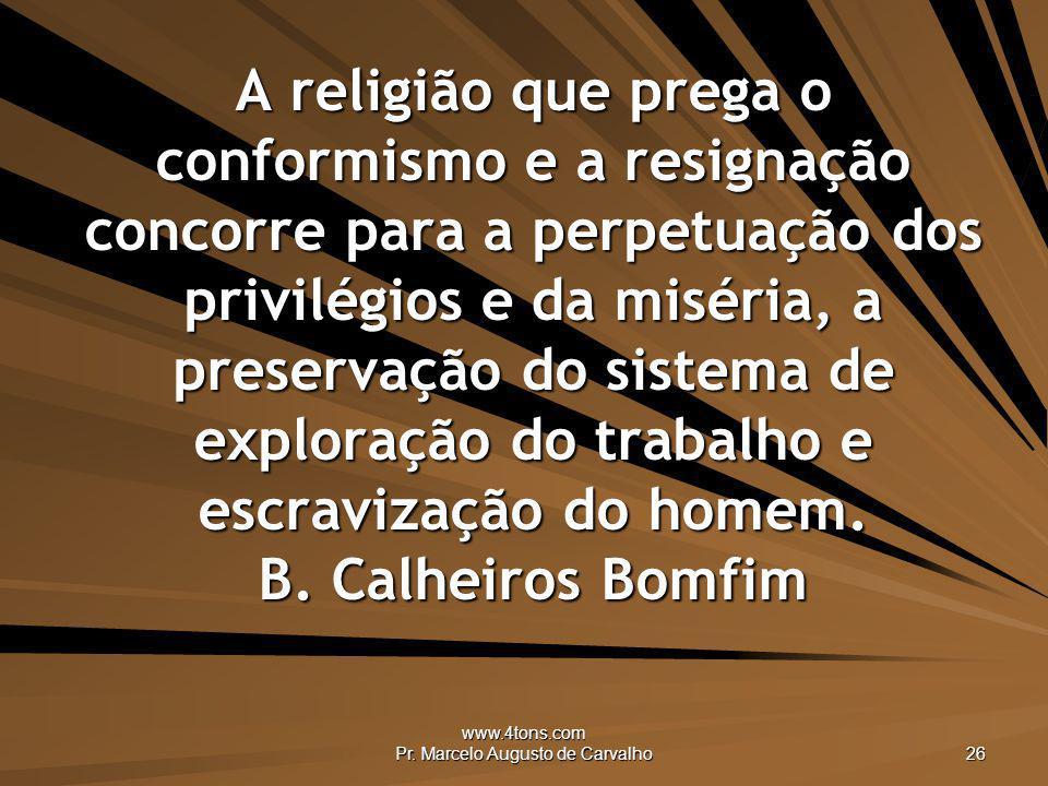 www.4tons.com Pr. Marcelo Augusto de Carvalho 26 A religião que prega o conformismo e a resignação concorre para a perpetuação dos privilégios e da mi