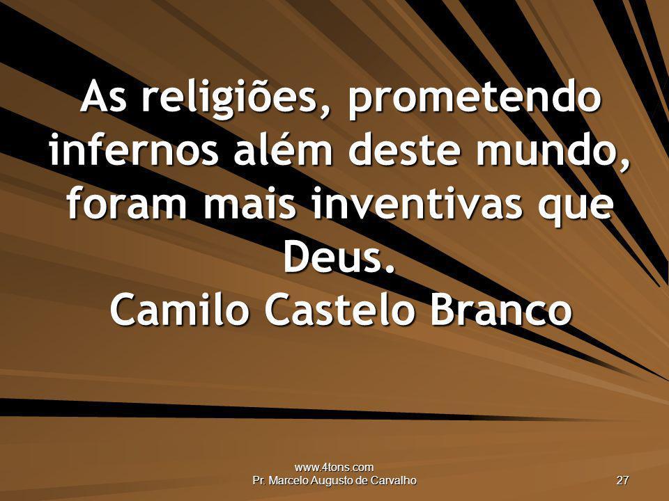 www.4tons.com Pr. Marcelo Augusto de Carvalho 27 As religiões, prometendo infernos além deste mundo, foram mais inventivas que Deus. Camilo Castelo Br