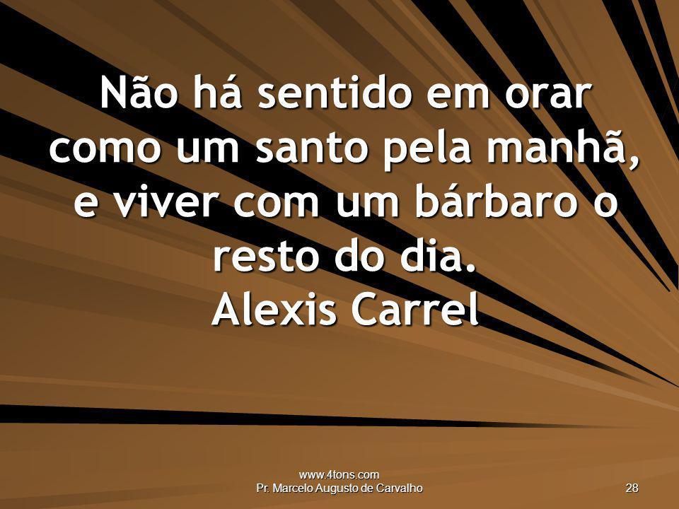 www.4tons.com Pr. Marcelo Augusto de Carvalho 28 Não há sentido em orar como um santo pela manhã, e viver com um bárbaro o resto do dia. Alexis Carrel
