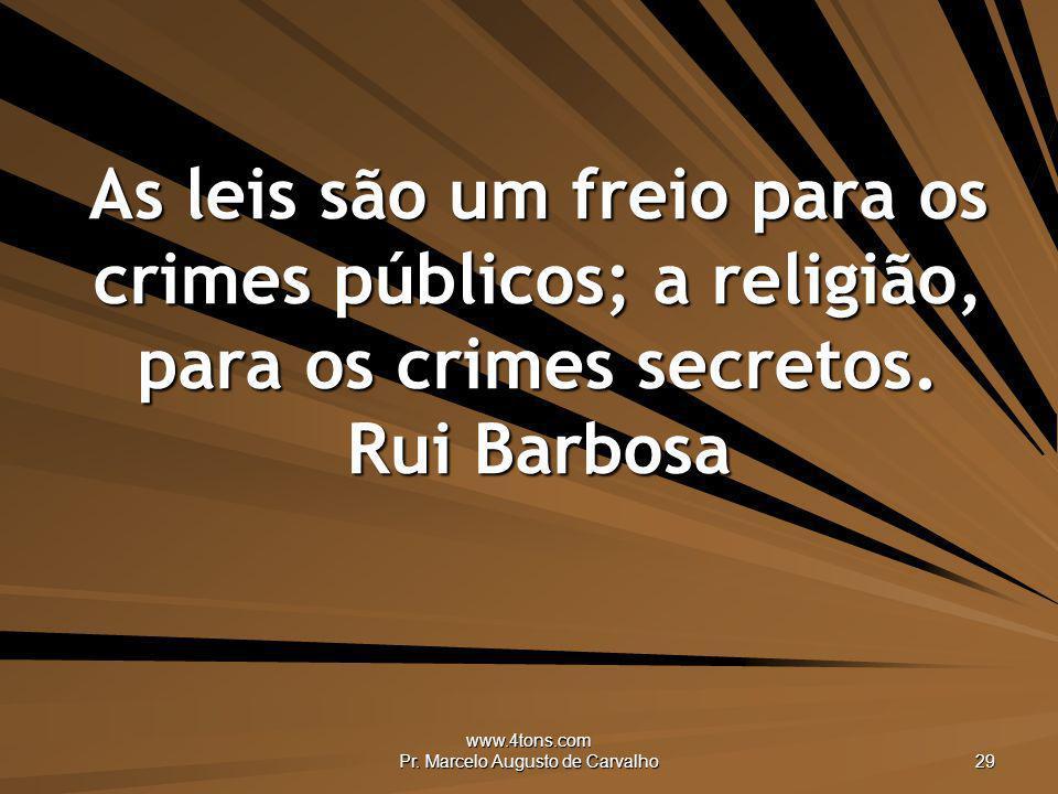 www.4tons.com Pr. Marcelo Augusto de Carvalho 29 As leis são um freio para os crimes públicos; a religião, para os crimes secretos. Rui Barbosa