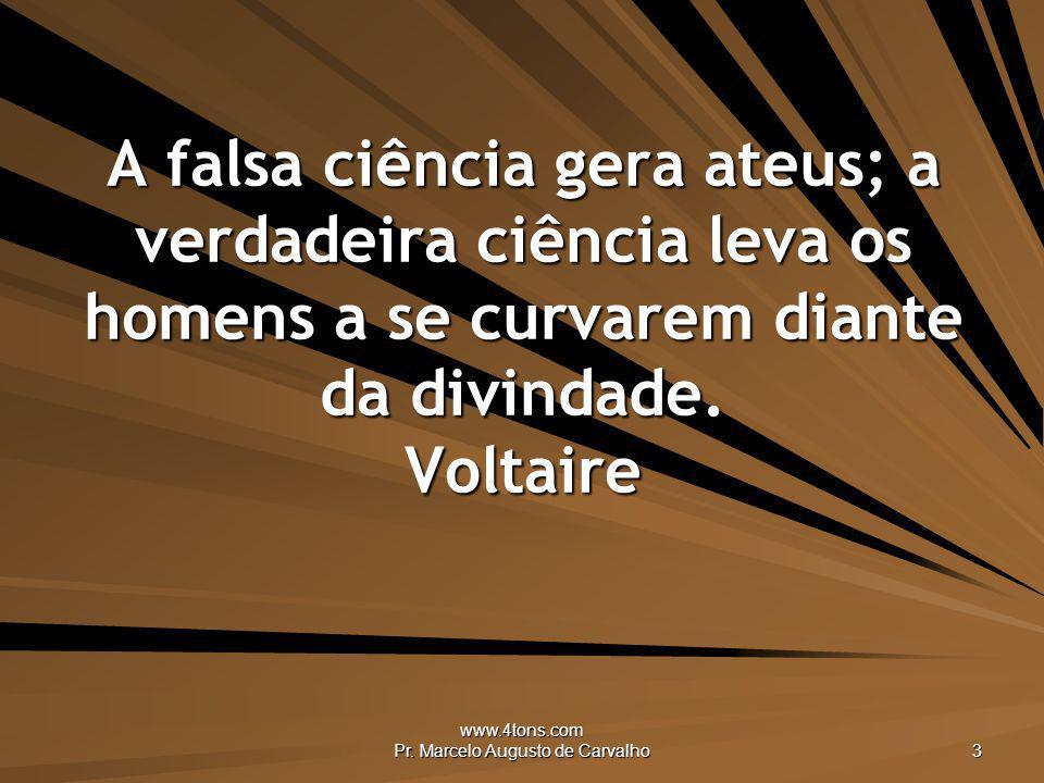 www.4tons.com Pr. Marcelo Augusto de Carvalho 3 A falsa ciência gera ateus; a verdadeira ciência leva os homens a se curvarem diante da divindade. Vol