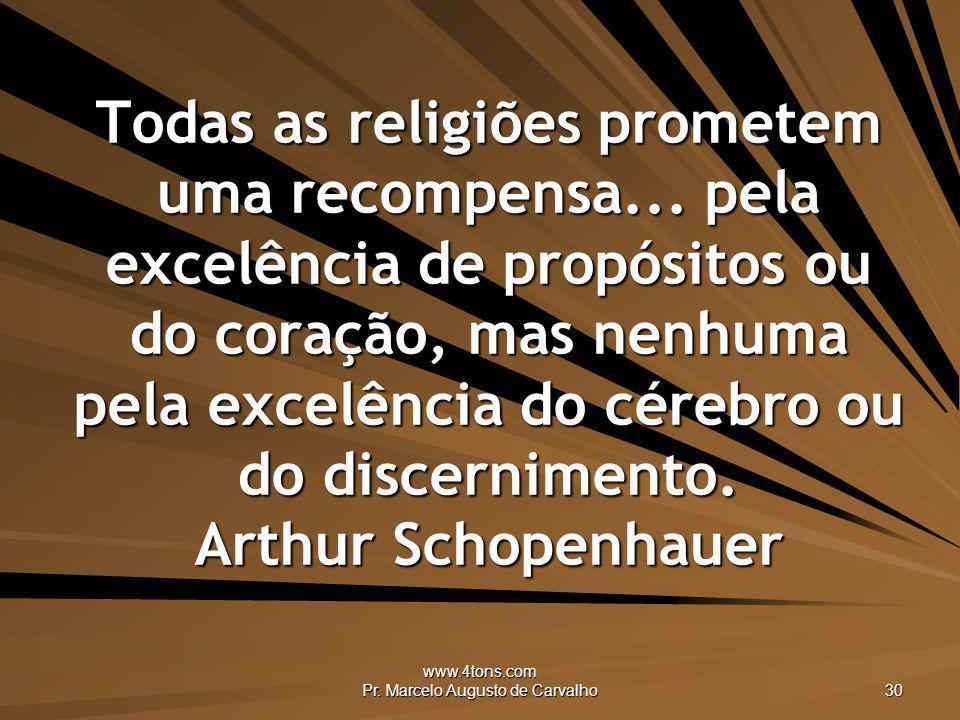 www.4tons.com Pr. Marcelo Augusto de Carvalho 30 Todas as religiões prometem uma recompensa... pela excelência de propósitos ou do coração, mas nenhum