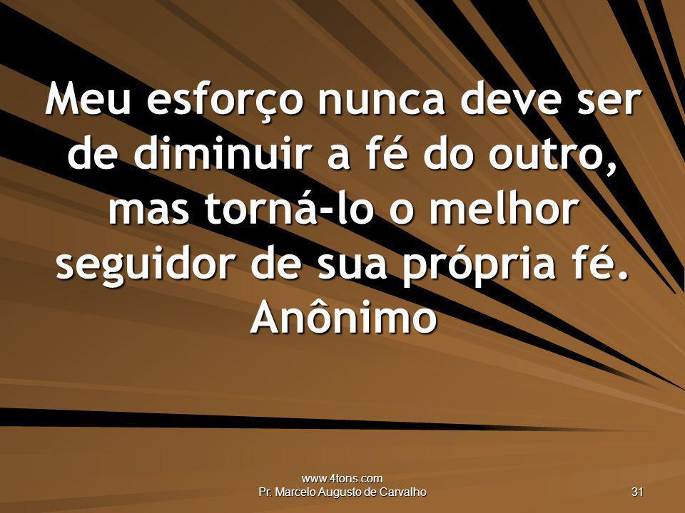 www.4tons.com Pr. Marcelo Augusto de Carvalho 31 Meu esforço nunca deve ser de diminuir a fé do outro, mas torná-lo o melhor seguidor de sua própria f