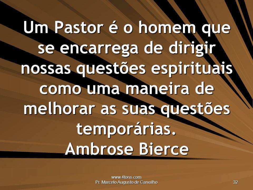 www.4tons.com Pr. Marcelo Augusto de Carvalho 32 Um Pastor é o homem que se encarrega de dirigir nossas questões espirituais como uma maneira de melho