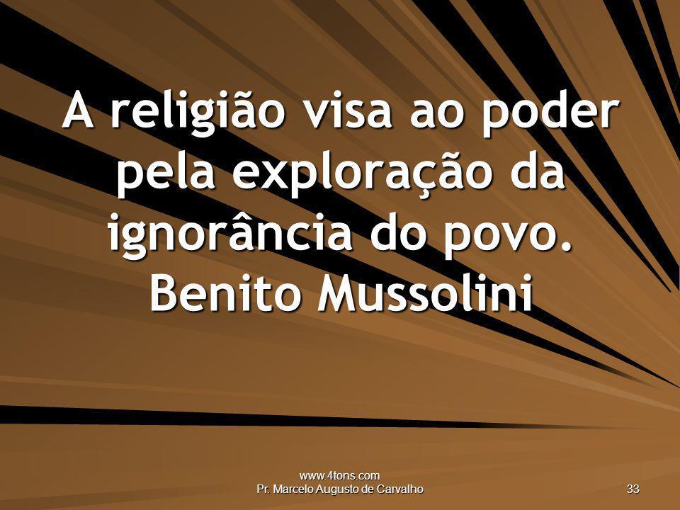 www.4tons.com Pr. Marcelo Augusto de Carvalho 33 A religião visa ao poder pela exploração da ignorância do povo. Benito Mussolini