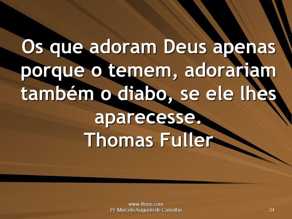 www.4tons.com Pr. Marcelo Augusto de Carvalho 34 Os que adoram Deus apenas porque o temem, adorariam também o diabo, se ele lhes aparecesse. Thomas Fu