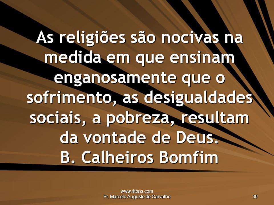 www.4tons.com Pr. Marcelo Augusto de Carvalho 36 As religiões são nocivas na medida em que ensinam enganosamente que o sofrimento, as desigualdades so