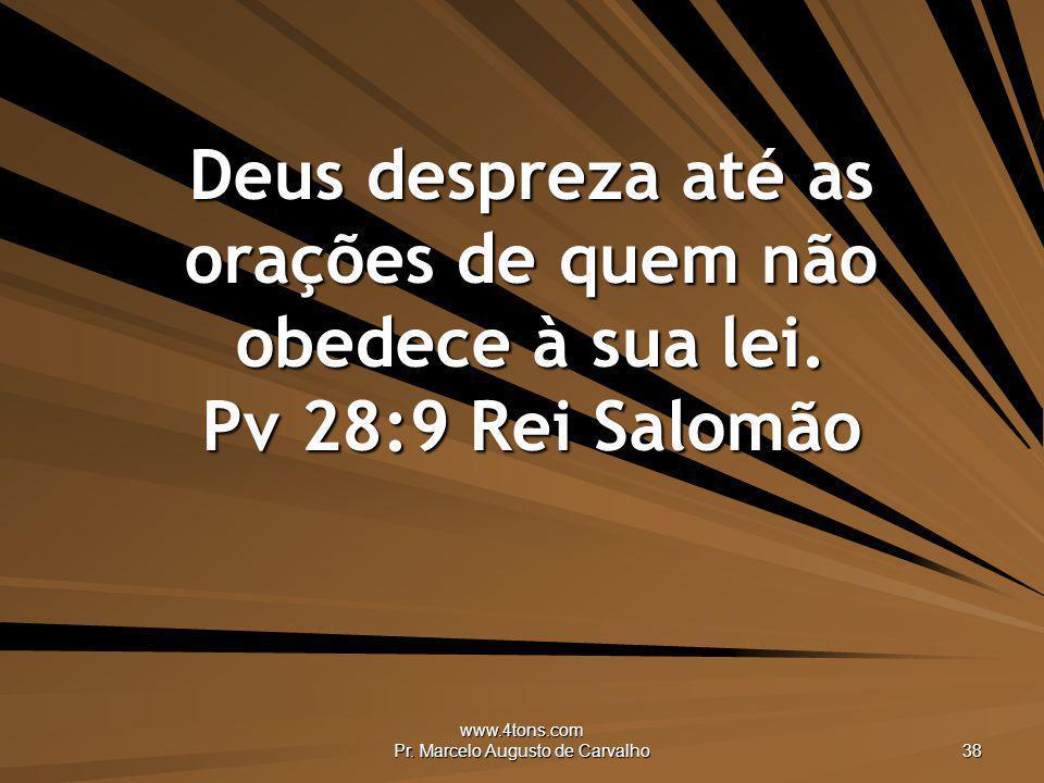 www.4tons.com Pr. Marcelo Augusto de Carvalho 38 Deus despreza até as orações de quem não obedece à sua lei. Pv 28:9 Rei Salomão