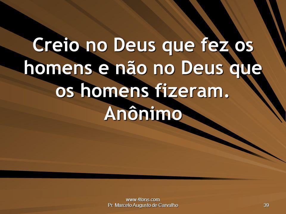 www.4tons.com Pr. Marcelo Augusto de Carvalho 39 Creio no Deus que fez os homens e não no Deus que os homens fizeram. Anônimo