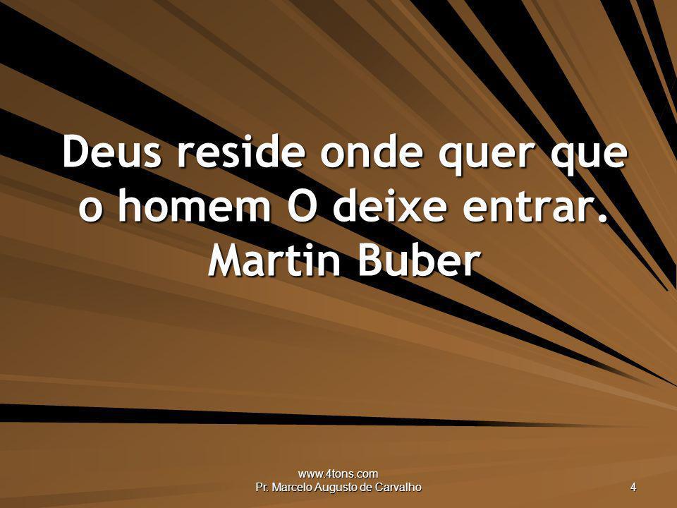 www.4tons.com Pr. Marcelo Augusto de Carvalho 4 Deus reside onde quer que o homem O deixe entrar. Martin Buber