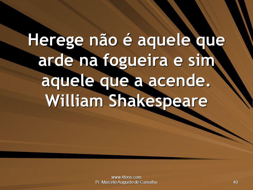 www.4tons.com Pr. Marcelo Augusto de Carvalho 40 Herege não é aquele que arde na fogueira e sim aquele que a acende. William Shakespeare
