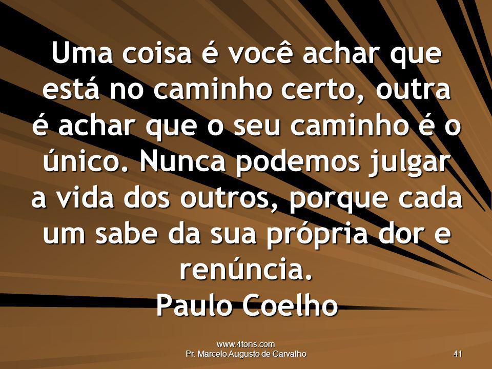 www.4tons.com Pr. Marcelo Augusto de Carvalho 41 Uma coisa é você achar que está no caminho certo, outra é achar que o seu caminho é o único. Nunca po