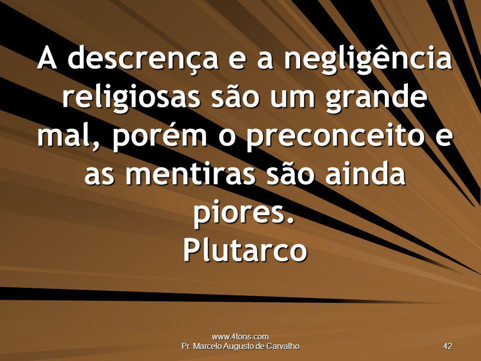 www.4tons.com Pr. Marcelo Augusto de Carvalho 42 A descrença e a negligência religiosas são um grande mal, porém o preconceito e as mentiras são ainda