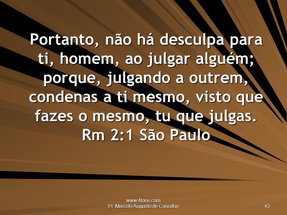 www.4tons.com Pr. Marcelo Augusto de Carvalho 43 Portanto, não há desculpa para ti, homem, ao julgar alguém; porque, julgando a outrem, condenas a ti