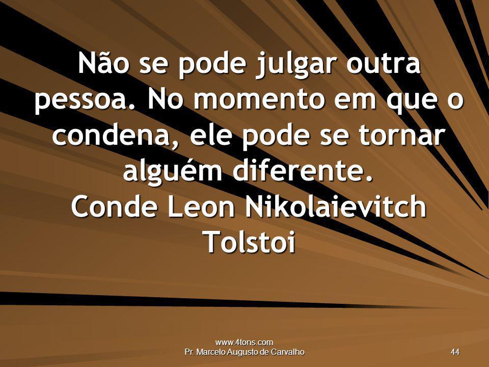 www.4tons.com Pr. Marcelo Augusto de Carvalho 44 Não se pode julgar outra pessoa. No momento em que o condena, ele pode se tornar alguém diferente. Co