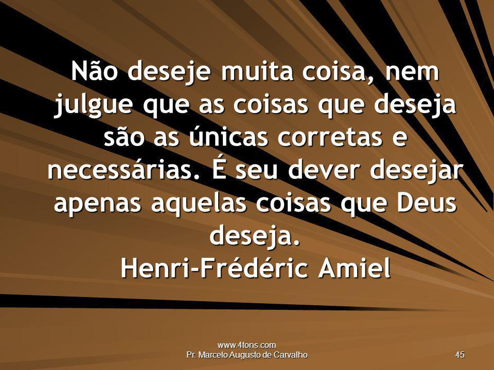 www.4tons.com Pr. Marcelo Augusto de Carvalho 45 Não deseje muita coisa, nem julgue que as coisas que deseja são as únicas corretas e necessárias. É s
