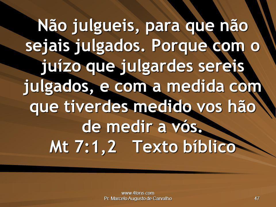www.4tons.com Pr. Marcelo Augusto de Carvalho 47 Não julgueis, para que não sejais julgados. Porque com o juízo que julgardes sereis julgados, e com a
