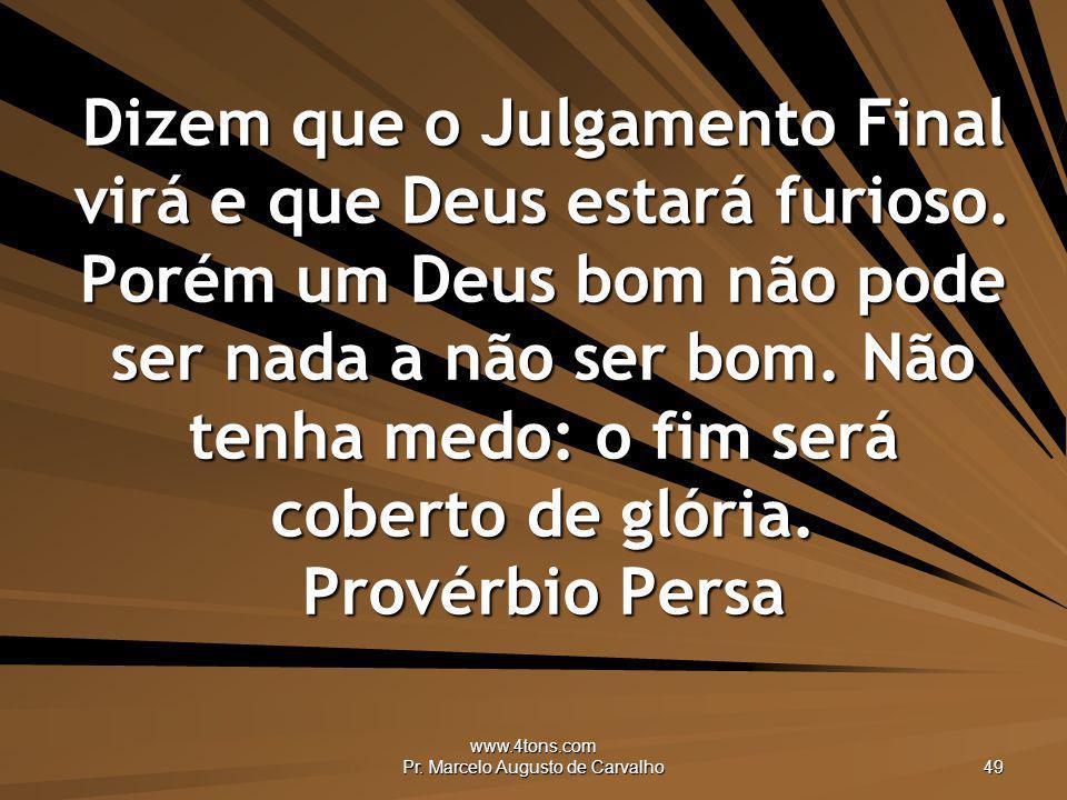 www.4tons.com Pr. Marcelo Augusto de Carvalho 49 Dizem que o Julgamento Final virá e que Deus estará furioso. Porém um Deus bom não pode ser nada a nã