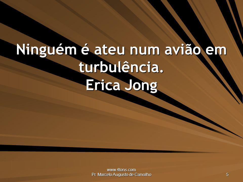 www.4tons.com Pr. Marcelo Augusto de Carvalho 5 Ninguém é ateu num avião em turbulência. Erica Jong