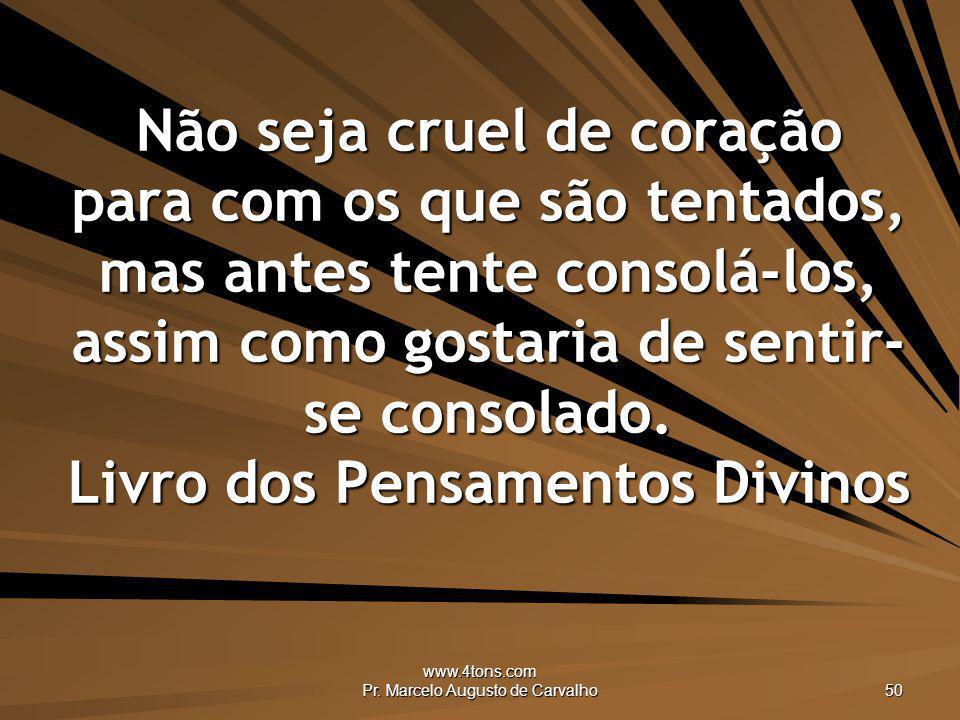 www.4tons.com Pr. Marcelo Augusto de Carvalho 50 Não seja cruel de coração para com os que são tentados, mas antes tente consolá-los, assim como gosta