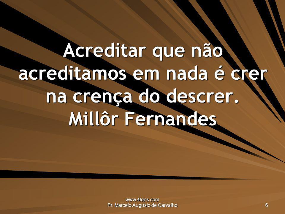 www.4tons.com Pr. Marcelo Augusto de Carvalho 6 Acreditar que não acreditamos em nada é crer na crença do descrer. Millôr Fernandes