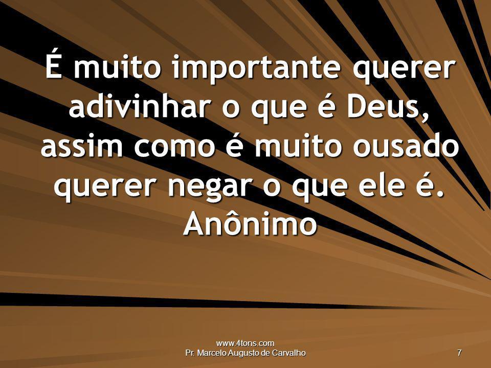 www.4tons.com Pr. Marcelo Augusto de Carvalho 7 É muito importante querer adivinhar o que é Deus, assim como é muito ousado querer negar o que ele é.