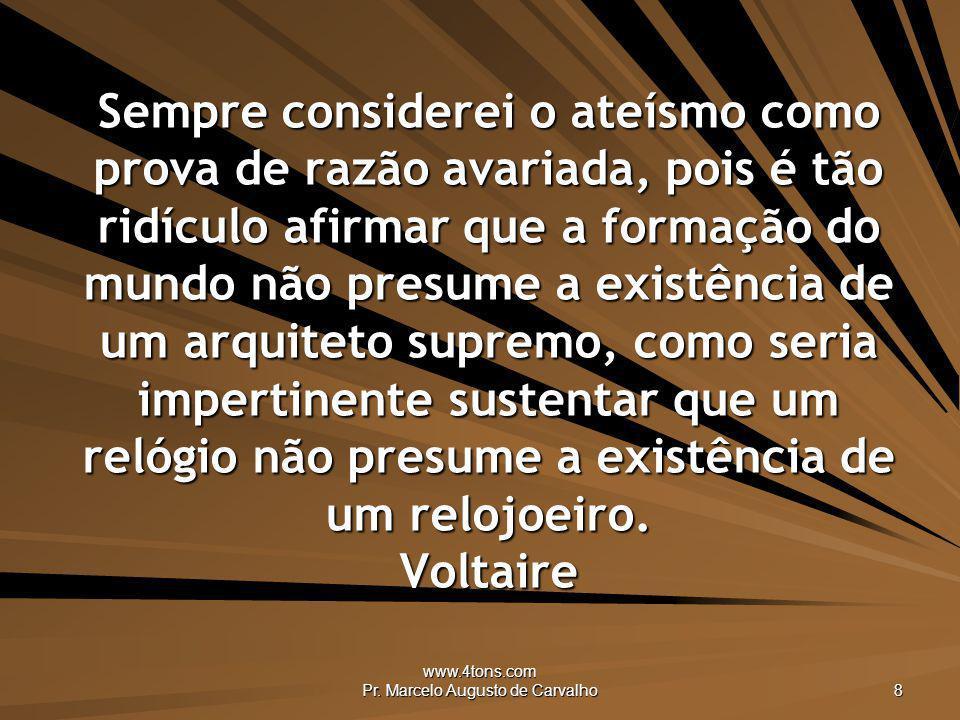www.4tons.com Pr. Marcelo Augusto de Carvalho 8 Sempre considerei o ateísmo como prova de razão avariada, pois é tão ridículo afirmar que a formação d