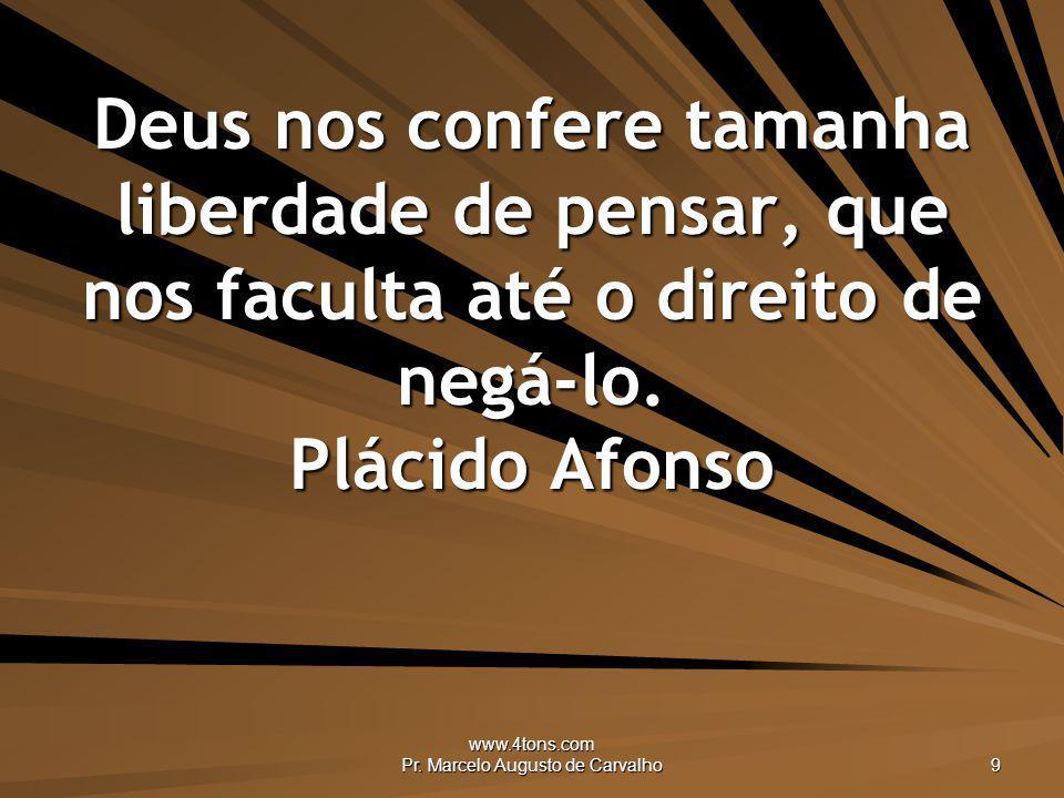 www.4tons.com Pr. Marcelo Augusto de Carvalho 9 Deus nos confere tamanha liberdade de pensar, que nos faculta até o direito de negá-lo. Plácido Afonso
