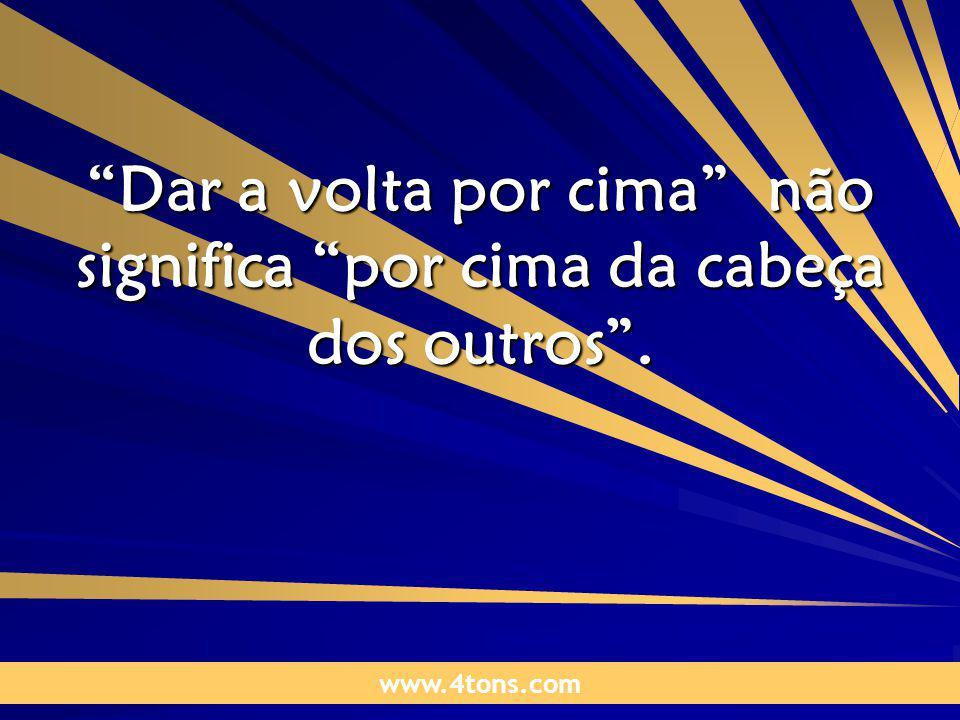 Pensamentos de Marcelo Augusto de Carvalho 1 Dar a volta por cima não significa por cima da cabeça dos outros.