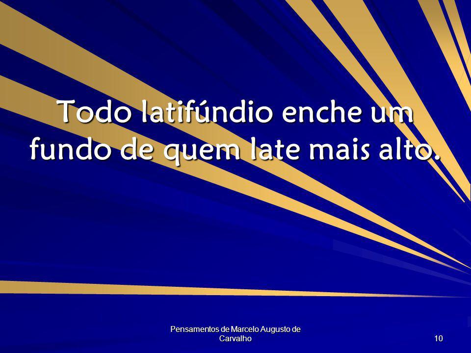 Pensamentos de Marcelo Augusto de Carvalho 10 Todo latifúndio enche um fundo de quem late mais alto.