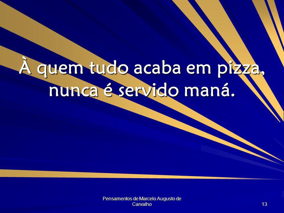 Pensamentos de Marcelo Augusto de Carvalho 13 À quem tudo acaba em pizza, nunca é servido maná.