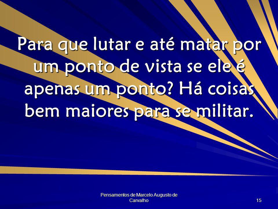 Pensamentos de Marcelo Augusto de Carvalho 15 Para que lutar e até matar por um ponto de vista se ele é apenas um ponto.