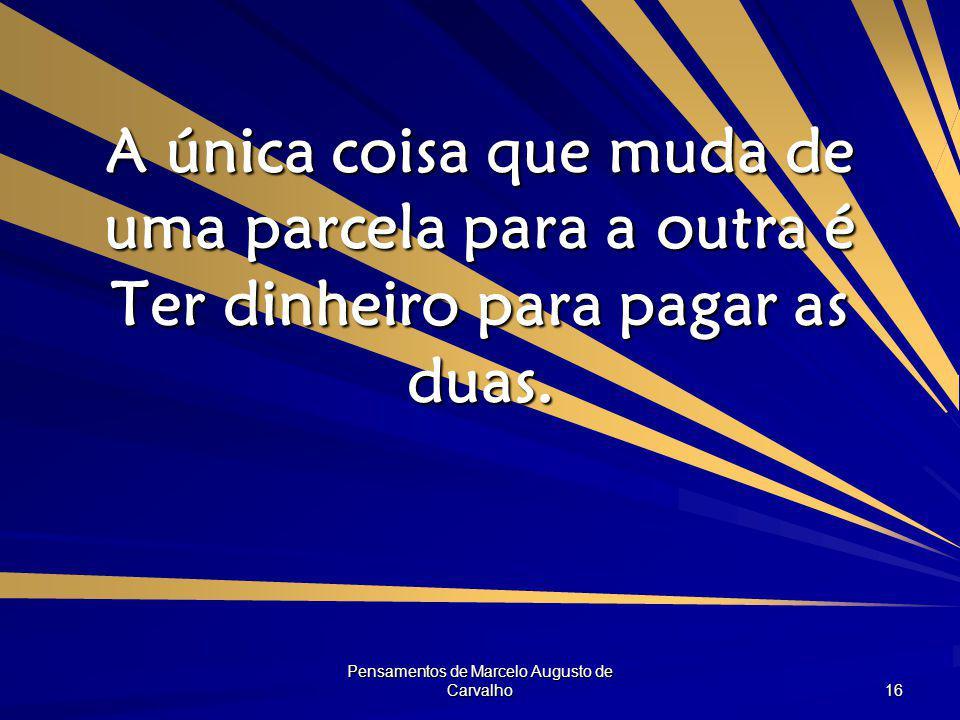 Pensamentos de Marcelo Augusto de Carvalho 16 A única coisa que muda de uma parcela para a outra é Ter dinheiro para pagar as duas.