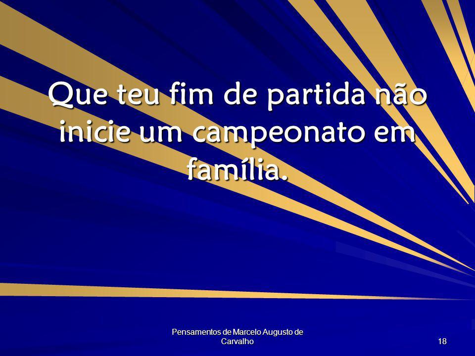 Pensamentos de Marcelo Augusto de Carvalho 18 Que teu fim de partida não inicie um campeonato em família.