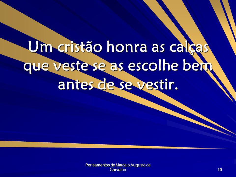 Pensamentos de Marcelo Augusto de Carvalho 19 Um cristão honra as calças que veste se as escolhe bem antes de se vestir.