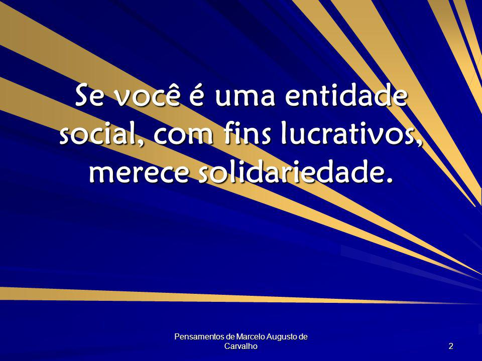 Pensamentos de Marcelo Augusto de Carvalho 2 Se você é uma entidade social, com fins lucrativos, merece solidariedade.