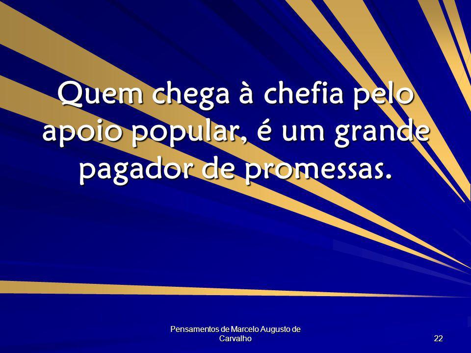 Pensamentos de Marcelo Augusto de Carvalho 22 Quem chega à chefia pelo apoio popular, é um grande pagador de promessas.