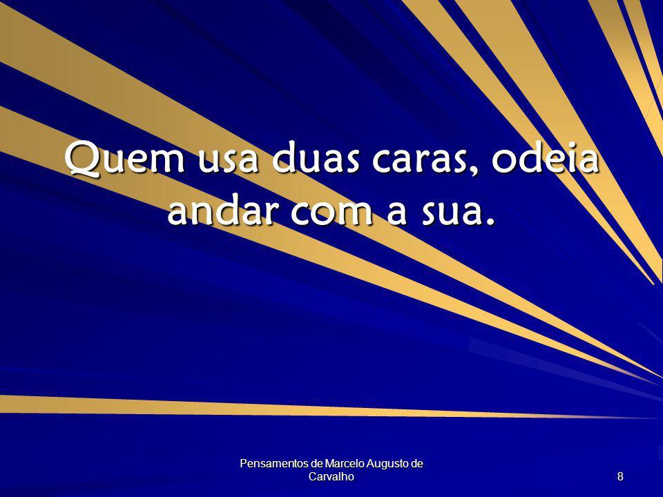 Pensamentos de Marcelo Augusto de Carvalho 8 Quem usa duas caras, odeia andar com a sua.
