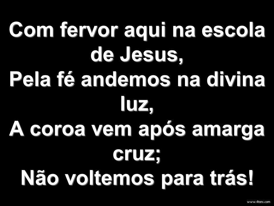 Com fervor aqui na escola de Jesus, Pela fé andemos na divina luz, A coroa vem após amarga cruz; Não voltemos para trás!
