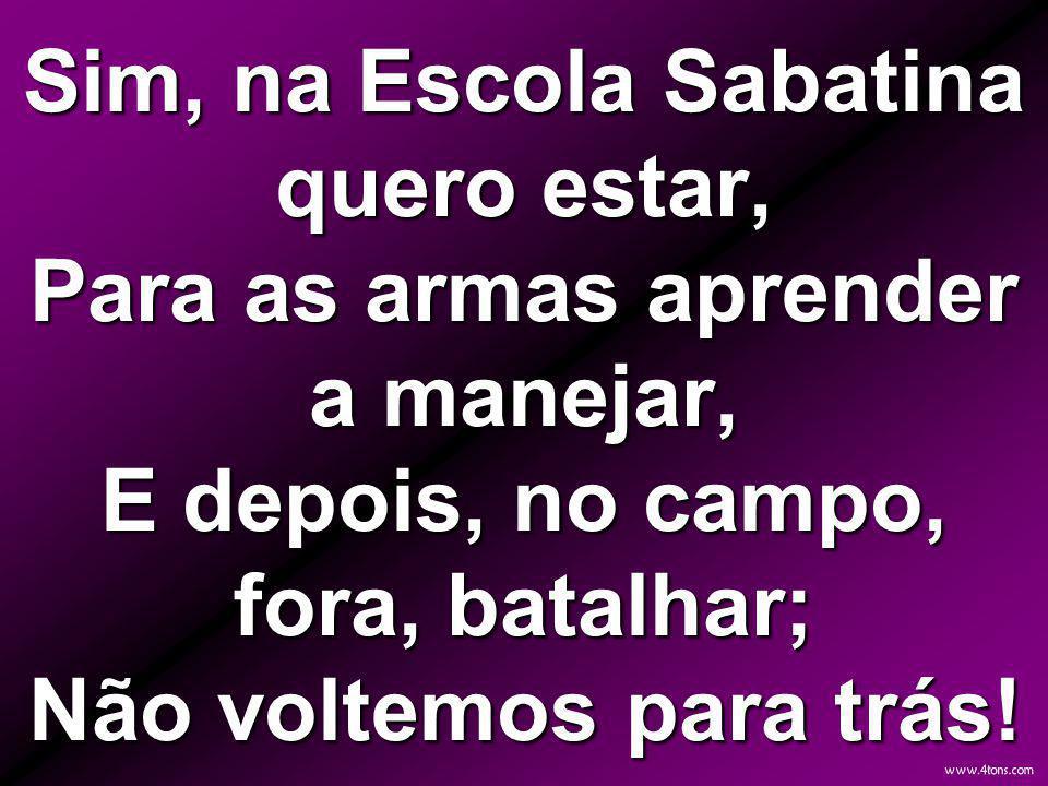 Sim, na Escola Sabatina quero estar, Para as armas aprender a manejar, E depois, no campo, fora, batalhar; Não voltemos para trás!