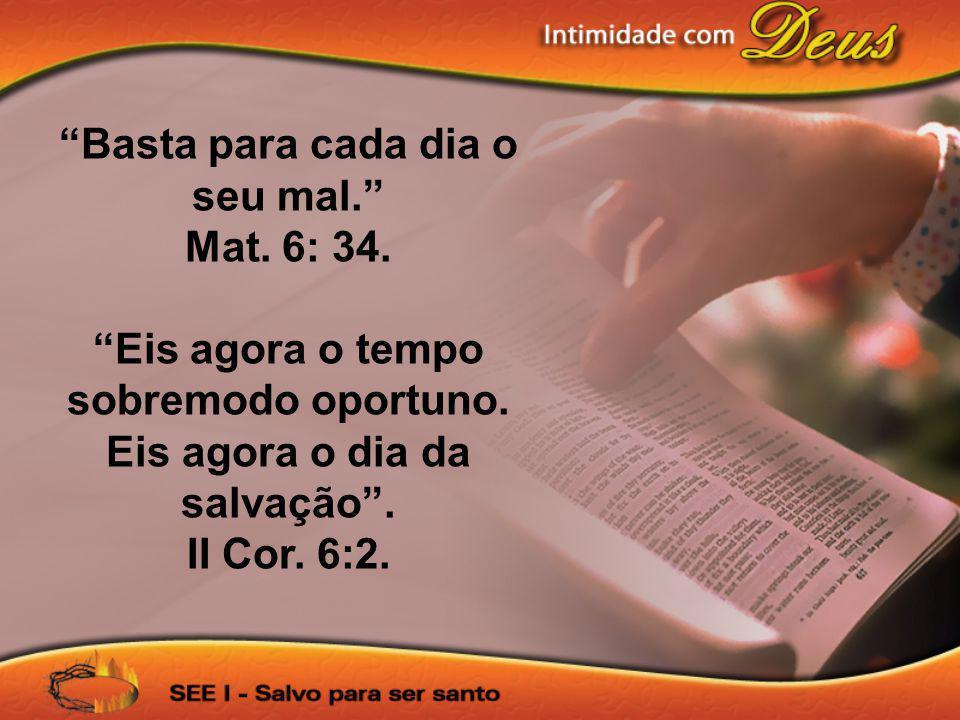 Basta para cada dia o seu mal. Mat. 6: 34. Eis agora o tempo sobremodo oportuno. Eis agora o dia da salvação. II Cor. 6:2.
